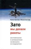 Феоктистов Константин Петрович - Зато мы делали ракеты: Воспоминания и размышления космонавта-исследователя