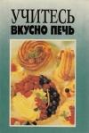 купить книгу Голубкова С. (ред.) - Учитесь вкусно печь