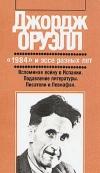 """Джорж Оруэлл - """"1984"""" и эссе разных лет. Вспоминая войну. Подавление литературы. Писатели и Левиафан"""
