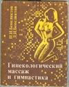Бенедиктов И. И., Бенедиктов Д. И. - Гинекологический массаж и гимнастика.