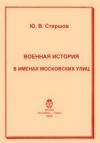 Купить книгу Старшов Ю. В. - Военная история в именах московских улиц