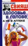 Свияш, А.Г. - Здоровье в голове, а не в аптеке