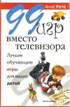 Купить книгу Уэте Анна - 99 игр вместо телевизора. Лучшие обучающие игры для ваших детей