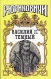 Купить книгу Дедюхин, Б.; Гладышева, О.; Лихарев, И. - Василий II Темный