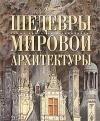 Купить книгу ред. Аксенова, М.; Елисеева, О.; Евсеева, Т. - Шедевры мировой архитектуры