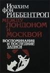 Купить книгу Иоахим Фон Риббентроп - Между Лондоном и Москвой. Воспоминания и последние записи