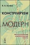 Купить книгу Беляев, В.А. - Конструируем модерн: Методологический и диалектический аспекты