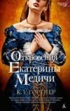 Купить книгу К. У. Гортнер - Откровения Екатерины Медичи