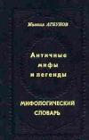 Купить книгу Агбунов М. - Античные мифы и легенды. Мифологический словарь