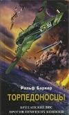 Баркер Ральф - Торпедоносцы. Британские ВВС против немецких конвоев.