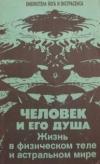 Купить книгу Иванов Ю. М. - Человек и его душа. Жизнь в физическом теле и астральном мире.