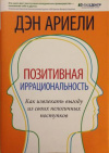 Купить книгу Ариели, Дэн - Позитивная иррациональность. Как извлекать выгоду из своих нелогичных поступков