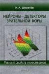 Купить книгу Шевелев Игорь Александрович - Нейроны - детекторы зрительной коры. Ревизия свойств и механизмов