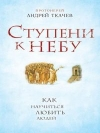 Купить книгу Андрей Ткачев - Ступени к небу. Как научиться любить людей