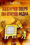 Марк Мэтис - Накорми Зверя по имени Медиа. Простые рецепты для грандиозного паблисити.