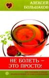 Купить книгу Большаков Алексей - Не болеть - это просто! Ваш помощник при выборе индивидуальной системы оздоровления
