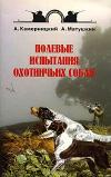 Купить книгу Камерницкий А. В., Матушкин А. Ю. - Полевые испытания охотничьих собак