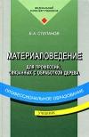 Купить книгу Степанов, Б.А. - Материаловедение для профессий, связанных с обработкой дерева