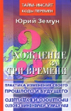 Купить книгу Юрий Земун - Хождение за три времени. Практика изменения своего прошлого и будущего