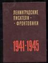 - Ленинградские писатели-фронтовики. 1941-1945