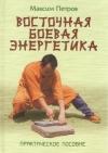Купить книгу Петров М. - Восточная боевая энергетика. Практическое пособие
