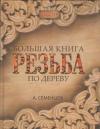 Купить книгу Семенцов А. - Большая книга. Резьба по дереву