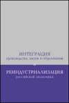 Бодрунов, С.Д. - Интеграция производства, науки и образования и реиндустриализация российской экономики: Сборник материалов